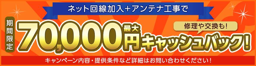 ネット回線加入+アンテナ工事で最大70,000円キャッシュバック!